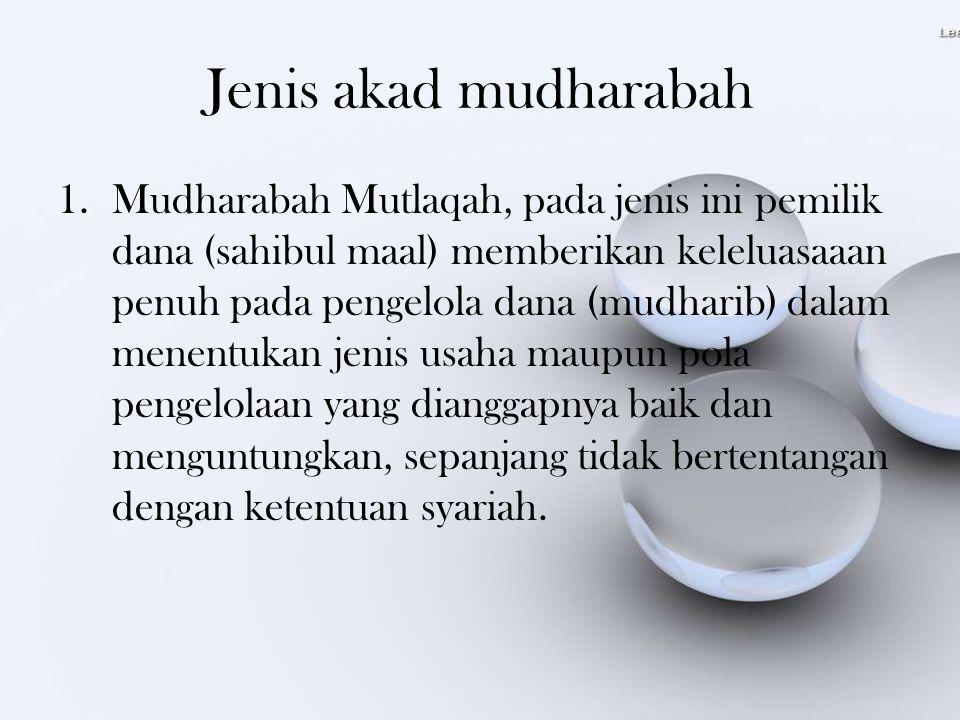 Jenis akad mudharabah 1.Mudharabah Mutlaqah, pada jenis ini pemilik dana (sahibul maal) memberikan keleluasaaan penuh pada pengelola dana (mudharib) d