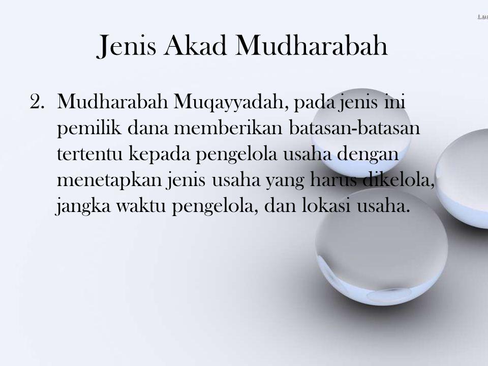 Jenis Akad Mudharabah 2.Mudharabah Muqayyadah, pada jenis ini pemilik dana memberikan batasan-batasan tertentu kepada pengelola usaha dengan menetapka