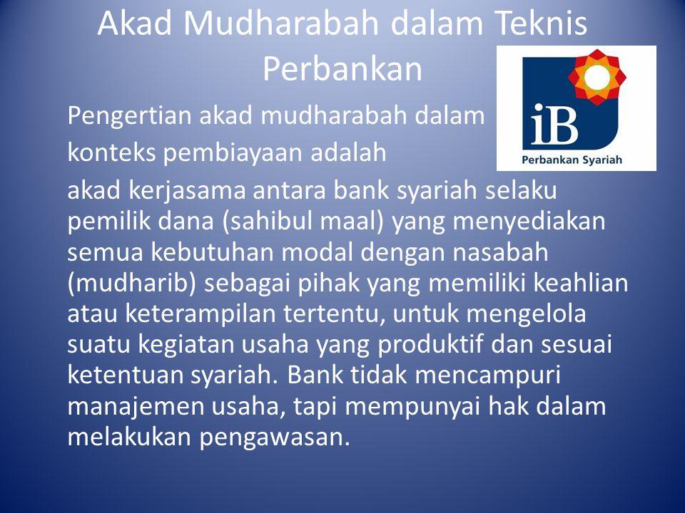 Akad Mudharabah dalam Teknis Perbankan keuntungan usaha dibagi berdasarkan perbandingan (nisbah) yang telah disepakati dan pada akhir periode kerjasama, nasabah harus mengembalikan seluruh modal usaha kepada pihak bank.