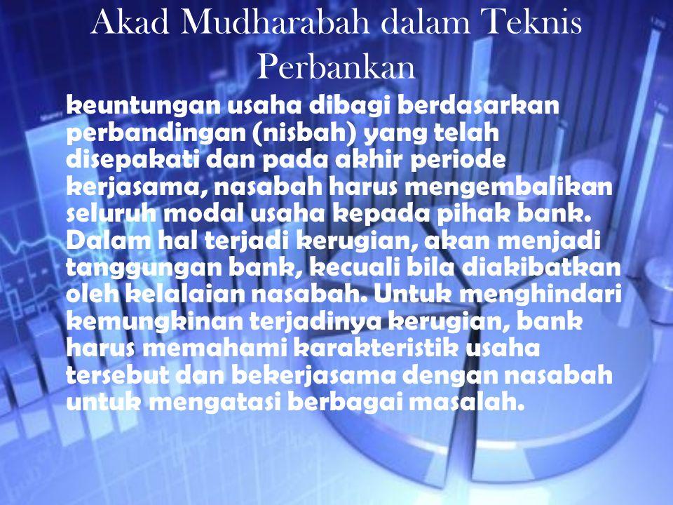 Akad Mudharabah dalam Teknis Perbankan keuntungan usaha dibagi berdasarkan perbandingan (nisbah) yang telah disepakati dan pada akhir periode kerjasam