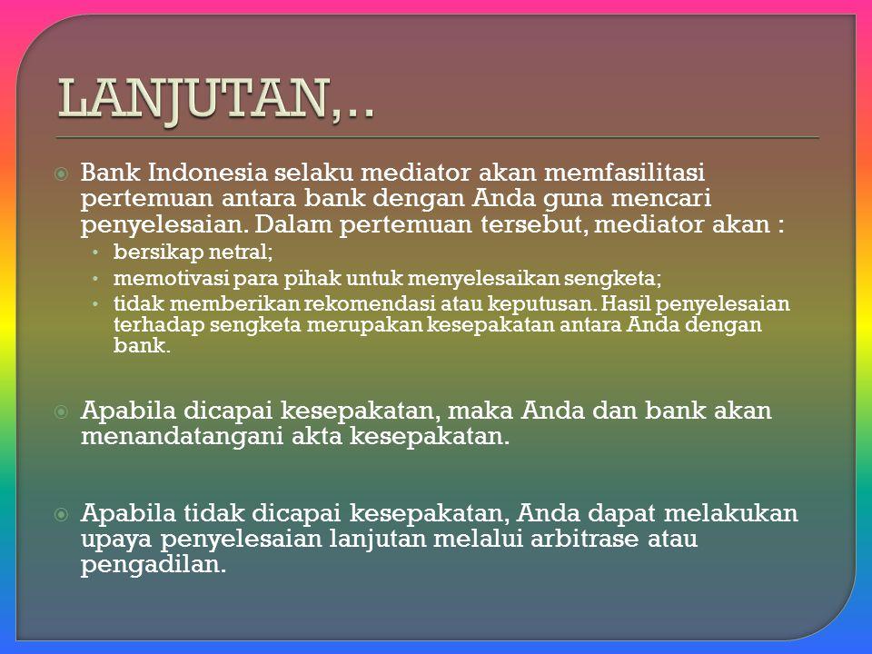  Bank Indonesia selaku mediator akan memfasilitasi pertemuan antara bank dengan Anda guna mencari penyelesaian.