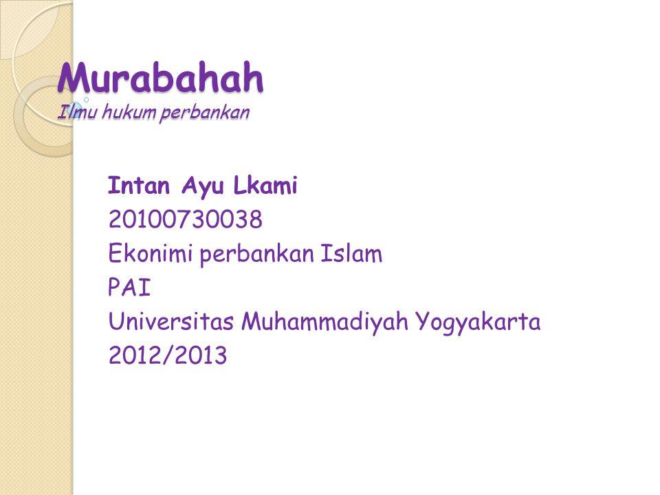 Murabahah Ilmu hukum perbankan Intan Ayu Lkami 20100730038 Ekonimi perbankan Islam PAI Universitas Muhammadiyah Yogyakarta 2012/2013