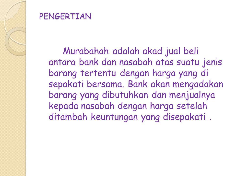 PENGERTIAN Murabahah adalah akad jual beli antara bank dan nasabah atas suatu jenis barang tertentu dengan harga yang di sepakati bersama.