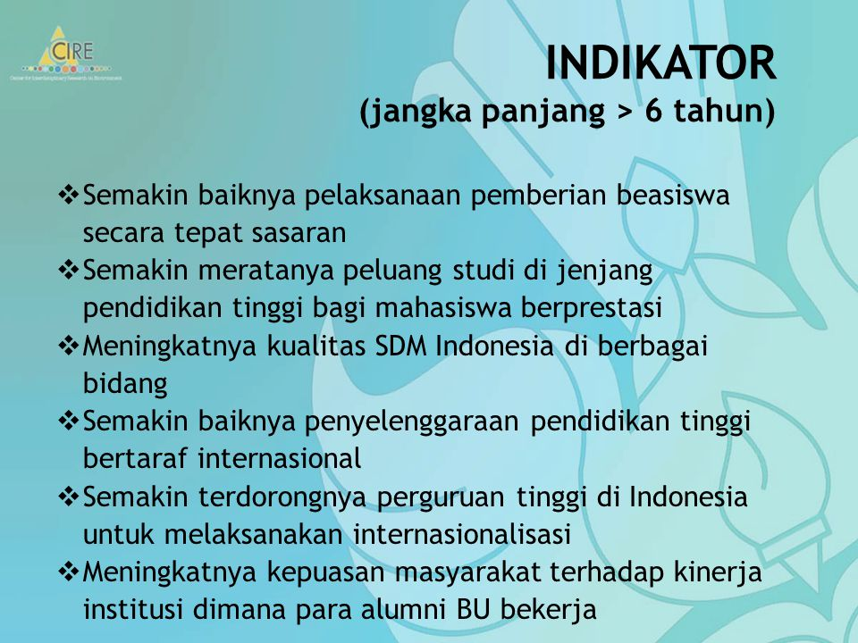 INDIKATOR (jangka panjang > 6 tahun)  Semakin baiknya pelaksanaan pemberian beasiswa secara tepat sasaran  Semakin meratanya peluang studi di jenjang pendidikan tinggi bagi mahasiswa berprestasi  Meningkatnya kualitas SDM Indonesia di berbagai bidang  Semakin baiknya penyelenggaraan pendidikan tinggi bertaraf internasional  Semakin terdorongnya perguruan tinggi di Indonesia untuk melaksanakan internasionalisasi  Meningkatnya kepuasan masyarakat terhadap kinerja institusi dimana para alumni BU bekerja