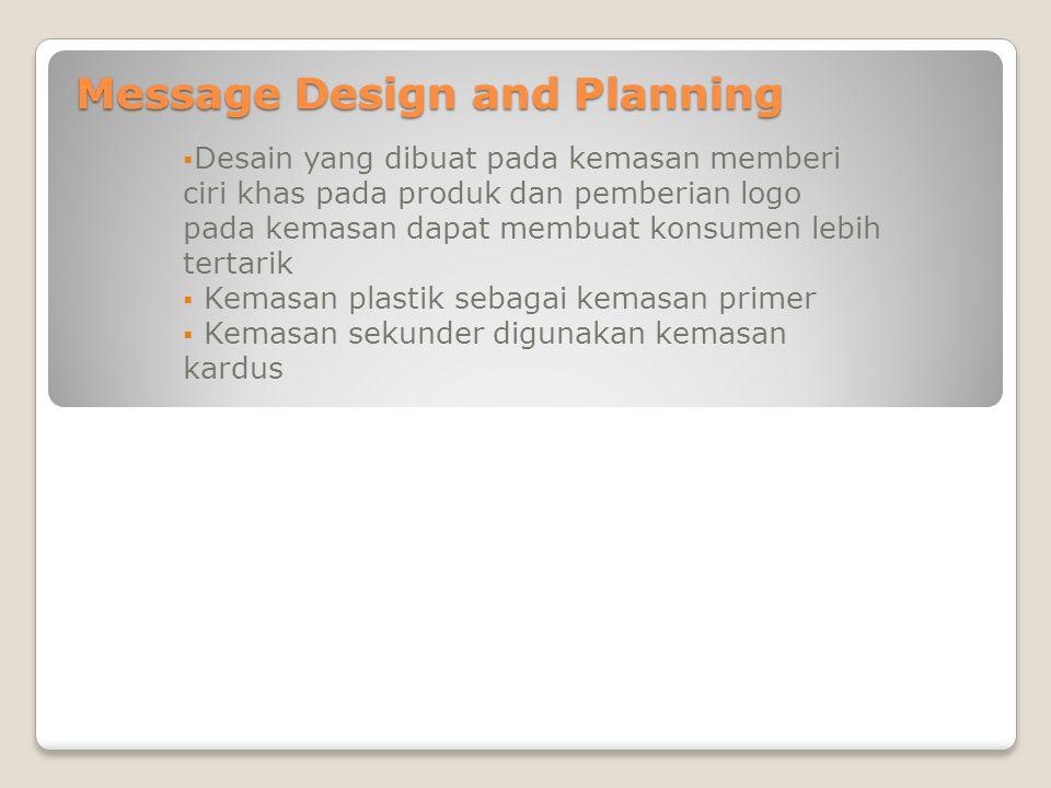 Message Design and Planning  Desain yang dibuat pada kemasan memberi ciri khas pada produk dan pemberian logo pada kemasan dapat membuat konsumen lebih tertarik  Kemasan plastik sebagai kemasan primer  Kemasan sekunder digunakan kemasan kardus