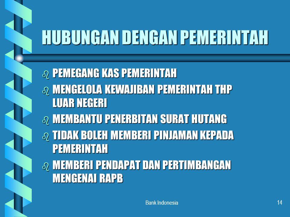 Bank Indonesia14 HUBUNGAN DENGAN PEMERINTAH b PEMEGANG KAS PEMERINTAH b MENGELOLA KEWAJIBAN PEMERINTAH THP LUAR NEGERI b MEMBANTU PENERBITAN SURAT HUT