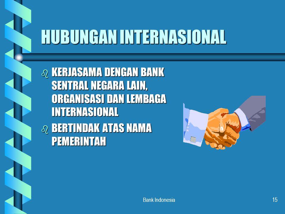 Bank Indonesia15 HUBUNGAN INTERNASIONAL b KERJASAMA DENGAN BANK SENTRAL NEGARA LAIN, ORGANISASI DAN LEMBAGA INTERNASIONAL b BERTINDAK ATAS NAMA PEMERI