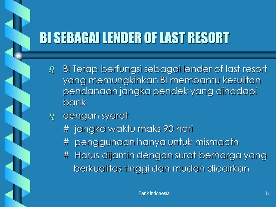 Bank Indonesia8 BI SEBAGAI LENDER OF LAST RESORT b BI Tetap berfungsi sebagai lender of last resort yang memungkinkan BI membantu kesulitan pendanaan