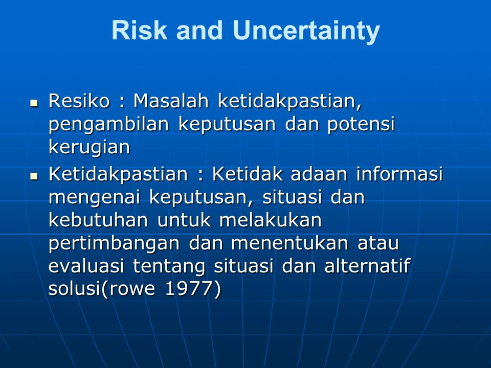 Risk and Uncertainty Resiko : Masalah ketidakpastian, pengambilan keputusan dan potensi kerugian Resiko : Masalah ketidakpastian, pengambilan keputusan dan potensi kerugian Ketidakpastian : Ketidak adaan informasi mengenai keputusan, situasi dan kebutuhan untuk melakukan pertimbangan dan menentukan atau evaluasi tentang situasi dan alternatif solusi(rowe 1977) Ketidakpastian : Ketidak adaan informasi mengenai keputusan, situasi dan kebutuhan untuk melakukan pertimbangan dan menentukan atau evaluasi tentang situasi dan alternatif solusi(rowe 1977)