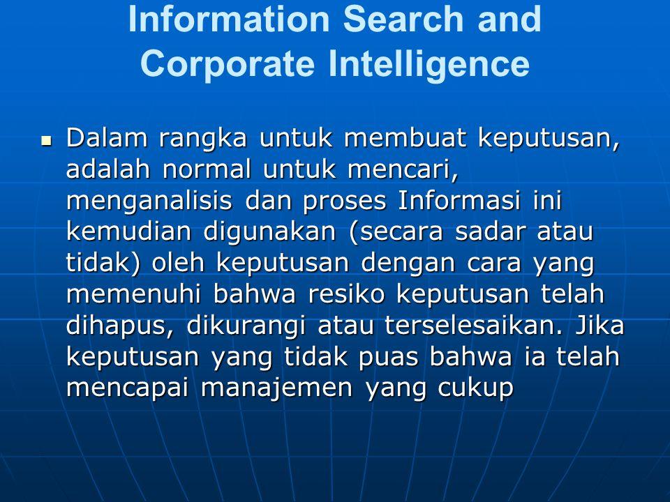 Information Search and Corporate Intelligence Dalam rangka untuk membuat keputusan, adalah normal untuk mencari, menganalisis dan proses Informasi ini kemudian digunakan (secara sadar atau tidak) oleh keputusan dengan cara yang memenuhi bahwa resiko keputusan telah dihapus, dikurangi atau terselesaikan.