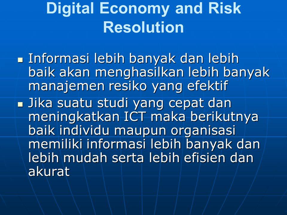 Digital Economy and Risk Resolution Informasi lebih banyak dan lebih baik akan menghasilkan lebih banyak manajemen resiko yang efektif Informasi lebih