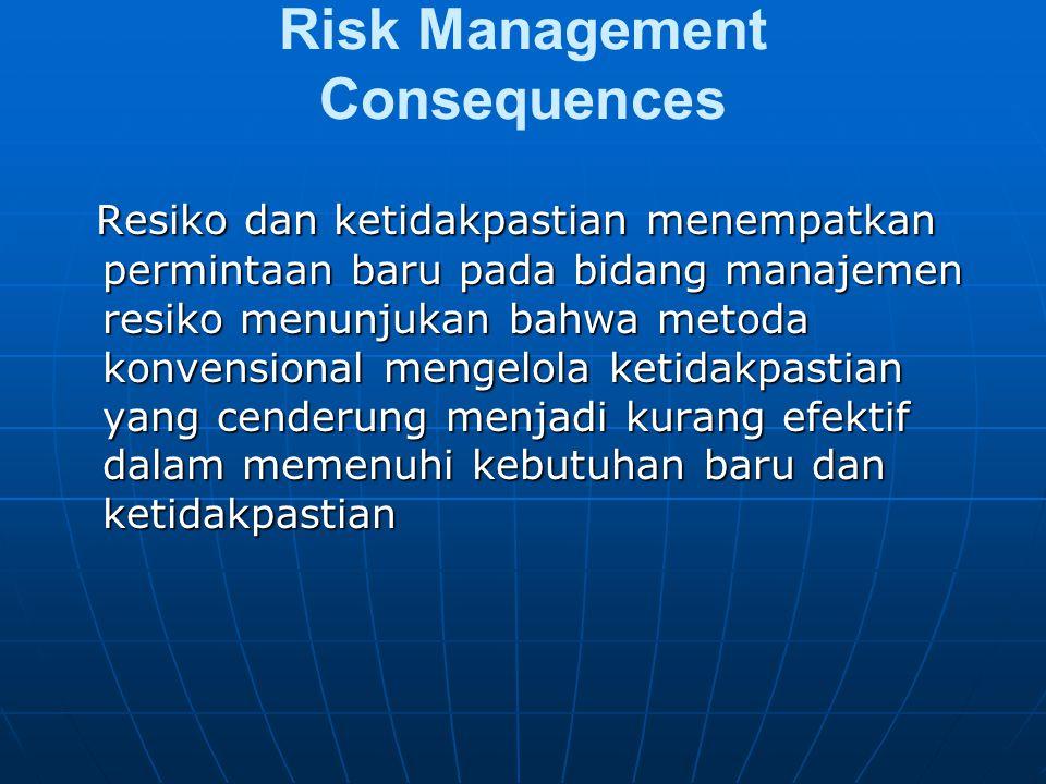 Risk Management Consequences Resiko dan ketidakpastian menempatkan permintaan baru pada bidang manajemen resiko menunjukan bahwa metoda konvensional mengelola ketidakpastian yang cenderung menjadi kurang efektif dalam memenuhi kebutuhan baru dan ketidakpastian Resiko dan ketidakpastian menempatkan permintaan baru pada bidang manajemen resiko menunjukan bahwa metoda konvensional mengelola ketidakpastian yang cenderung menjadi kurang efektif dalam memenuhi kebutuhan baru dan ketidakpastian