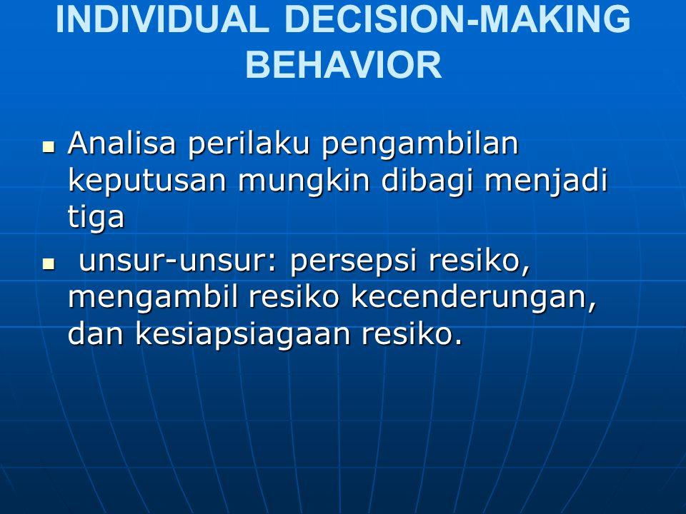 INDIVIDUAL DECISION-MAKING BEHAVIOR Analisa perilaku pengambilan keputusan mungkin dibagi menjadi tiga Analisa perilaku pengambilan keputusan mungkin dibagi menjadi tiga unsur-unsur: persepsi resiko, mengambil resiko kecenderungan, dan kesiapsiagaan resiko.
