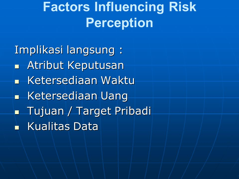 Factors Influencing Risk Perception Implikasi langsung : Atribut Keputusan Atribut Keputusan Ketersediaan Waktu Ketersediaan Waktu Ketersediaan Uang Ketersediaan Uang Tujuan / Target Pribadi Tujuan / Target Pribadi Kualitas Data Kualitas Data