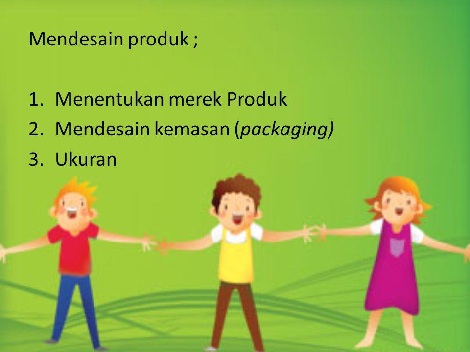 Mendesain produk ; 1.Menentukan merek Produk 2.Mendesain kemasan (packaging) 3.Ukuran