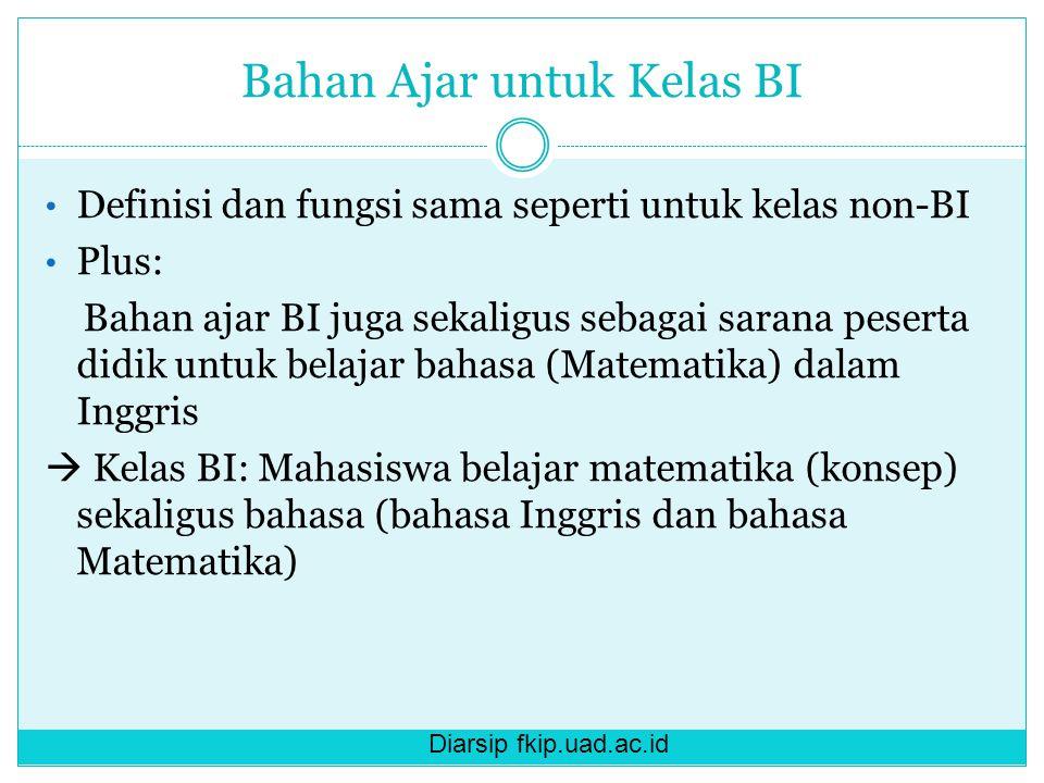 Diarsip fkip.uad.ac.id Bahan Ajar untuk Kelas BI Definisi dan fungsi sama seperti untuk kelas non-BI Plus: Bahan ajar BI juga sekaligus sebagai sarana peserta didik untuk belajar bahasa (Matematika) dalam Inggris  Kelas BI: Mahasiswa belajar matematika (konsep) sekaligus bahasa (bahasa Inggris dan bahasa Matematika)