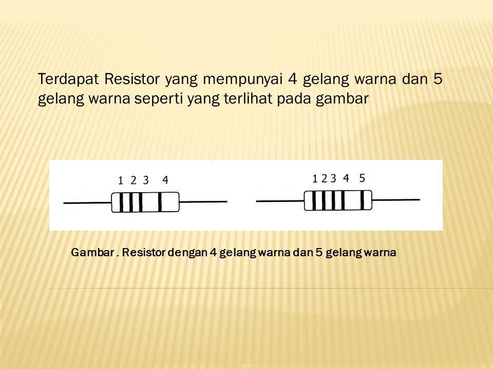 Terdapat Resistor yang mempunyai 4 gelang warna dan 5 gelang warna seperti yang terlihat pada gambar Gambar. Resistor dengan 4 gelang warna dan 5 gela