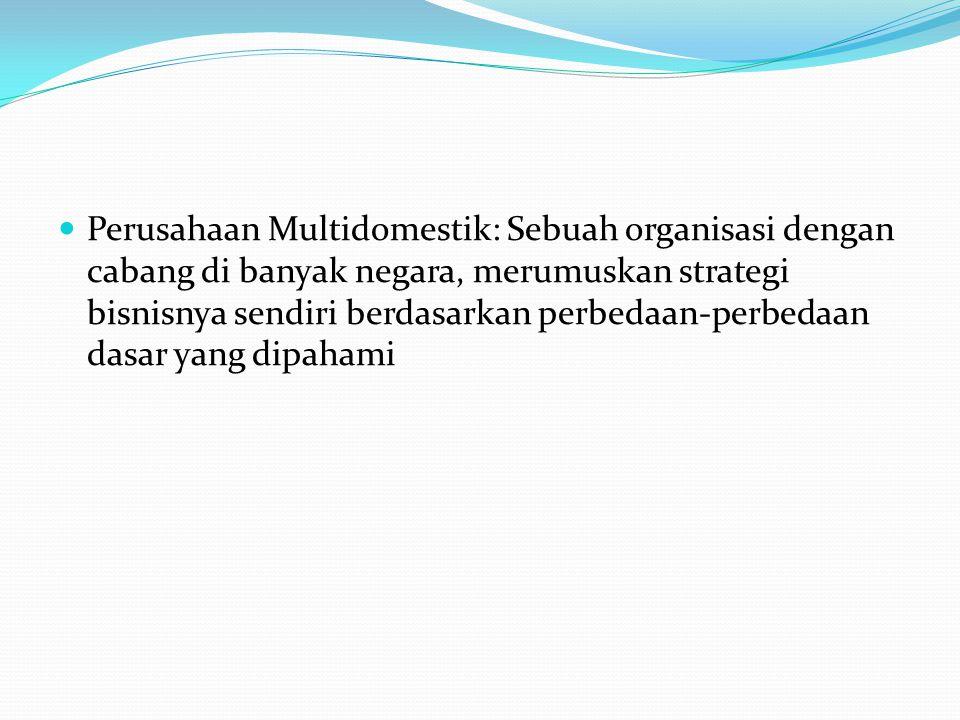Perusahaan Multidomestik: Sebuah organisasi dengan cabang di banyak negara, merumuskan strategi bisnisnya sendiri berdasarkan perbedaan-perbedaan dasar yang dipahami
