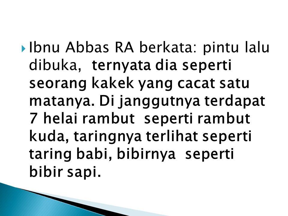  Ibnu Abbas RA berkata: pintu lalu dibuka, ternyata dia seperti seorang kakek yang cacat satu matanya.