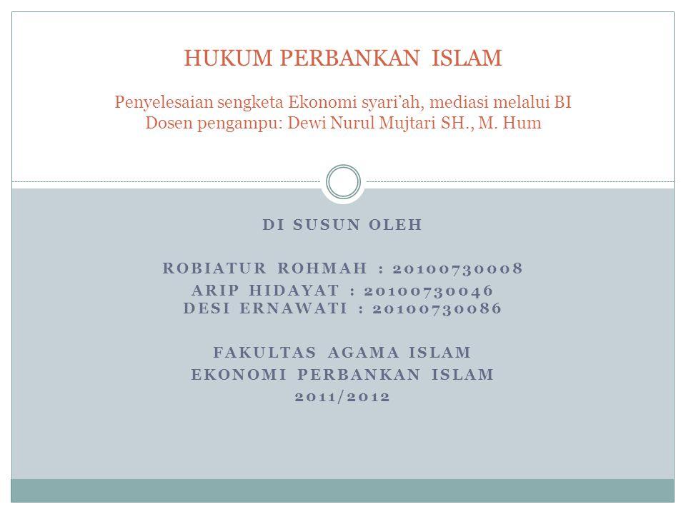 DI SUSUN OLEH ROBIATUR ROHMAH : 20100730008 ARIP HIDAYAT : 20100730046 DESI ERNAWATI : 20100730086 FAKULTAS AGAMA ISLAM EKONOMI PERBANKAN ISLAM 2011/2012 HUKUM PERBANKAN ISLAM Penyelesaian sengketa Ekonomi syari'ah, mediasi melalui BI Dosen pengampu: Dewi Nurul Mujtari SH., M.