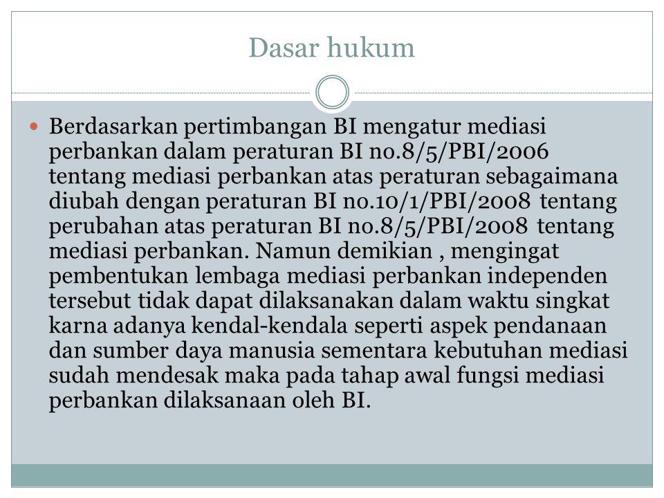 Dasar hukum Berdasarkan pertimbangan BI mengatur mediasi perbankan dalam peraturan BI no.8/5/PBI/2006 tentang mediasi perbankan atas peraturan sebagaimana diubah dengan peraturan BI no.10/1/PBI/2008 tentang perubahan atas peraturan BI no.8/5/PBI/2008 tentang mediasi perbankan.