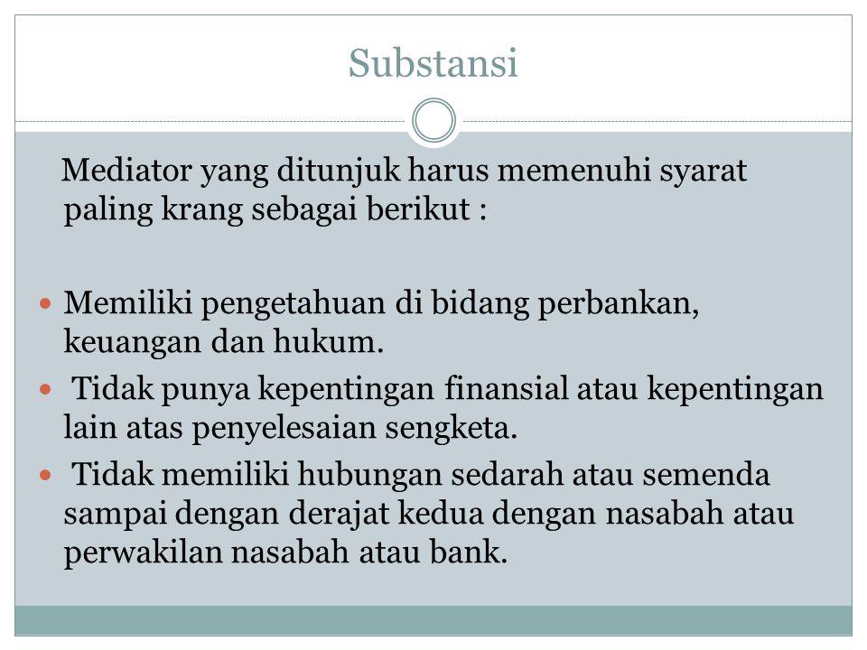 Substansi Mediator yang ditunjuk harus memenuhi syarat paling krang sebagai berikut : Memiliki pengetahuan di bidang perbankan, keuangan dan hukum. Ti