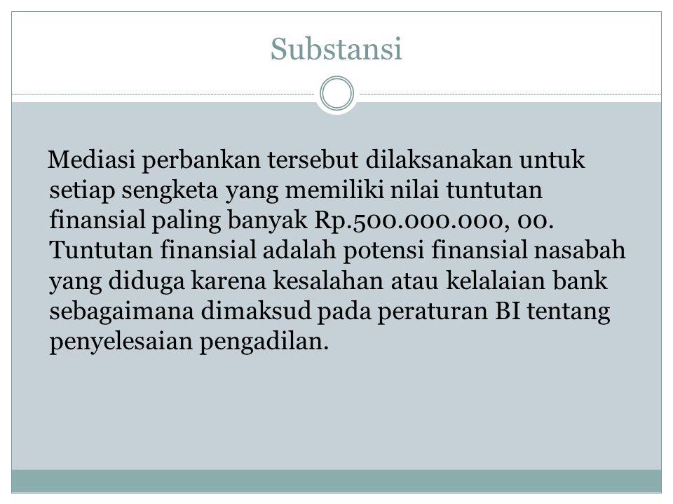 Substansi Mediasi perbankan tersebut dilaksanakan untuk setiap sengketa yang memiliki nilai tuntutan finansial paling banyak Rp.500.000.000, 00. Tuntu