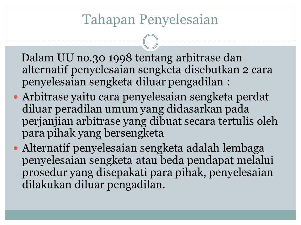 Tahapan Penyelesaian Dalam UU no.30 1998 tentang arbitrase dan alternatif penyelesaian sengketa disebutkan 2 cara penyelesaian sengketa diluar pengadilan : Arbitrase yaitu cara penyelesaian sengketa perdat diluar peradilan umum yang didasarkan pada perjanjian arbitrase yang dibuat secara tertulis oleh para pihak yang bersengketa Alternatif penyelesaian sengketa adalah lembaga penyelesaian sengketa atau beda pendapat melalui prosedur yang disepakati para pihak, penyelesaian dilakukan diluar pengadilan.