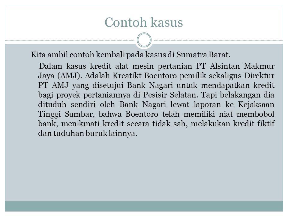 Contoh kasus Kita ambil contoh kembali pada kasus di Sumatra Barat. Dalam kasus kredit alat mesin pertanian PT Alsintan Makmur Jaya (AMJ). Adalah Krea