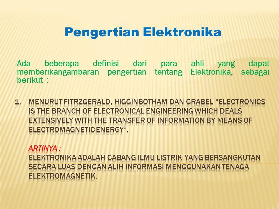 Ada beberapa definisi dari para ahli yang dapat memberikangambaran pengertian tentang Elektronika, sebagai berikut : Pengertian Elektronika