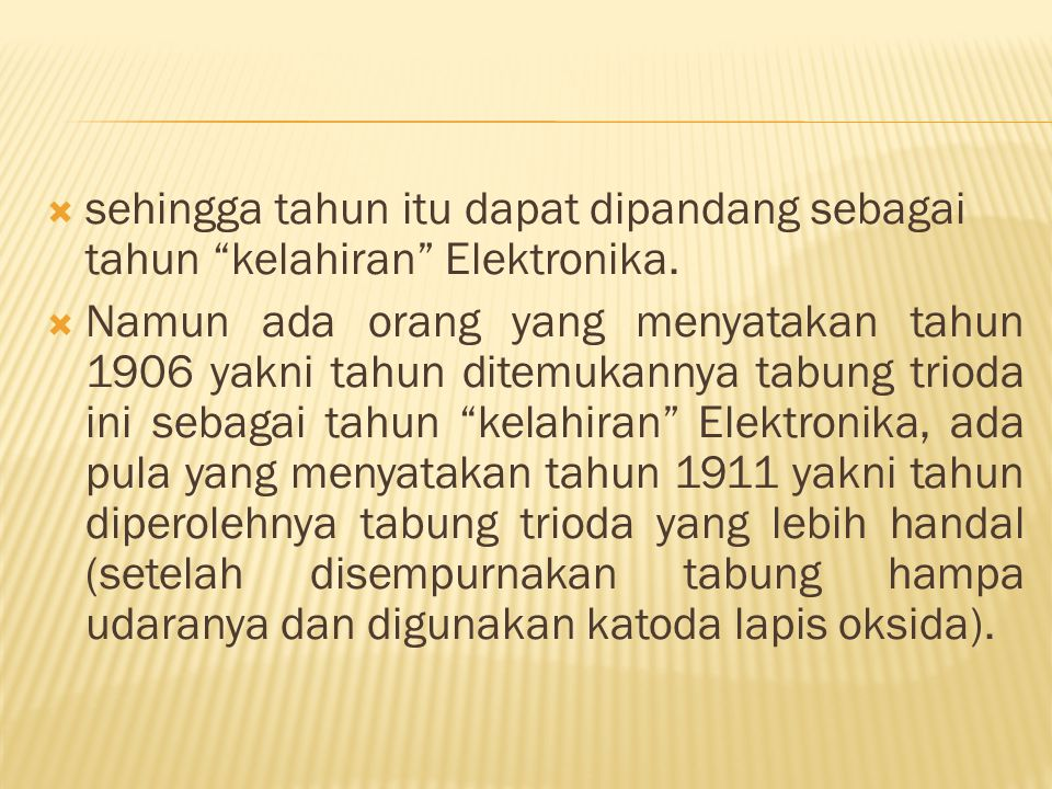 """ sehingga tahun itu dapat dipandang sebagai tahun """"kelahiran"""" Elektronika.  Namun ada orang yang menyatakan tahun 1906 yakni tahun ditemukannya tabu"""