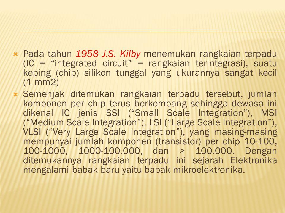 """ Pada tahun 1958 J.S. Kilby menemukan rangkaian terpadu (IC = """"integrated circuit"""" = rangkaian terintegrasi), suatu keping (chip) silikon tunggal yan"""