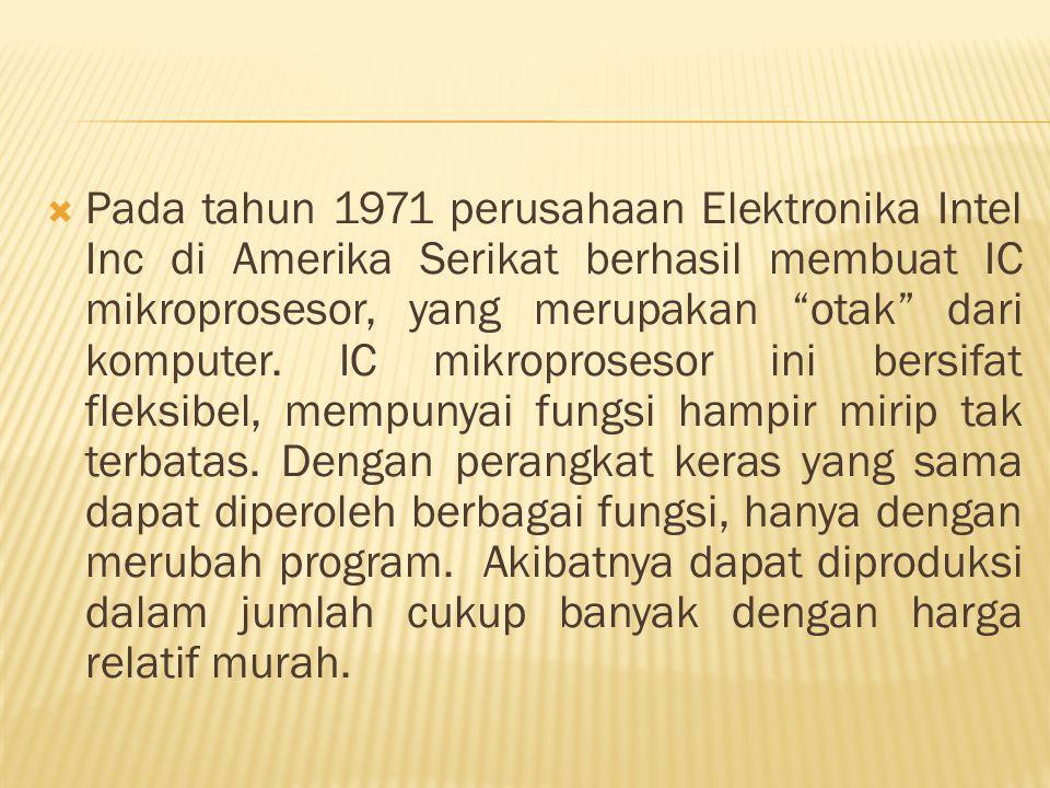 """ Pada tahun 1971 perusahaan Elektronika Intel Inc di Amerika Serikat berhasil membuat IC mikroprosesor, yang merupakan """"otak"""" dari komputer. IC mikro"""