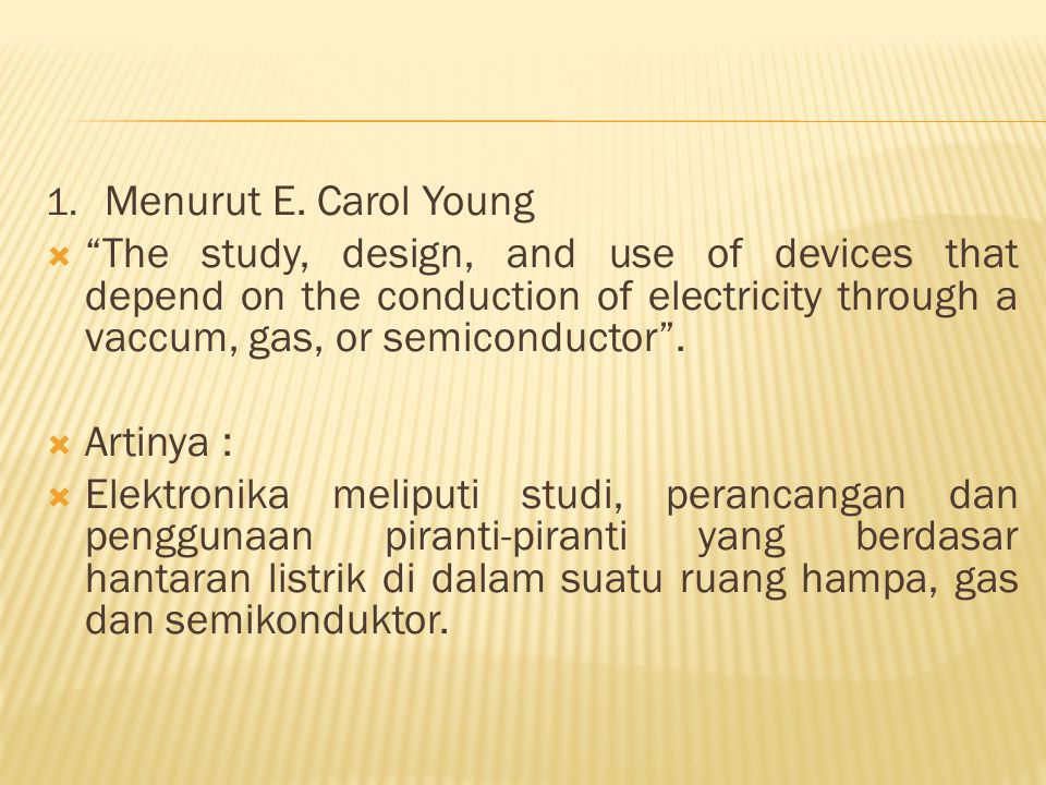 "1. Menurut E. Carol Young  ""The study, design, and use of devices that depend on the conduction of electricity through a vaccum, gas, or semiconducto"