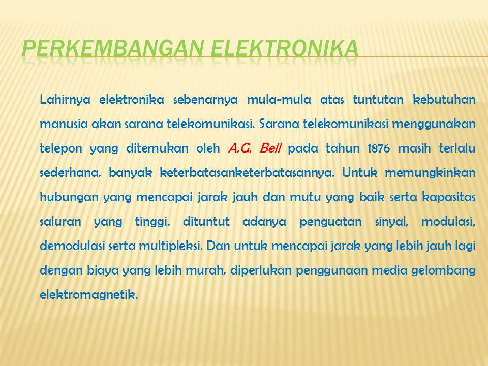 Lahirnya elektronika sebenarnya mula-mula atas tuntutan kebutuhan manusia akan sarana telekomunikasi.