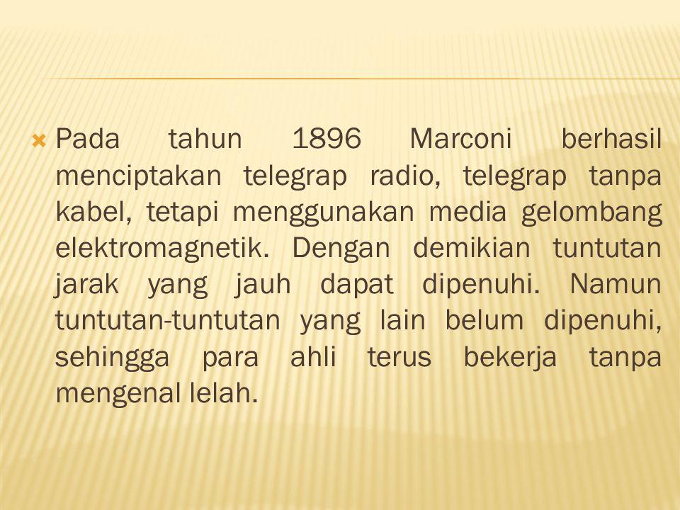  Pada tahun 1896 Marconi berhasil menciptakan telegrap radio, telegrap tanpa kabel, tetapi menggunakan media gelombang elektromagnetik. Dengan demiki