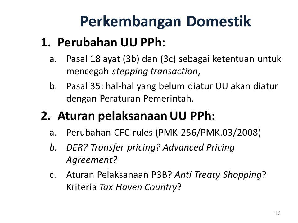 Perkembangan Domestik 1.Perubahan UU PPh: a.Pasal 18 ayat (3b) dan (3c) sebagai ketentuan untuk mencegah stepping transaction, b.Pasal 35: hal-hal yang belum diatur UU akan diatur dengan Peraturan Pemerintah.