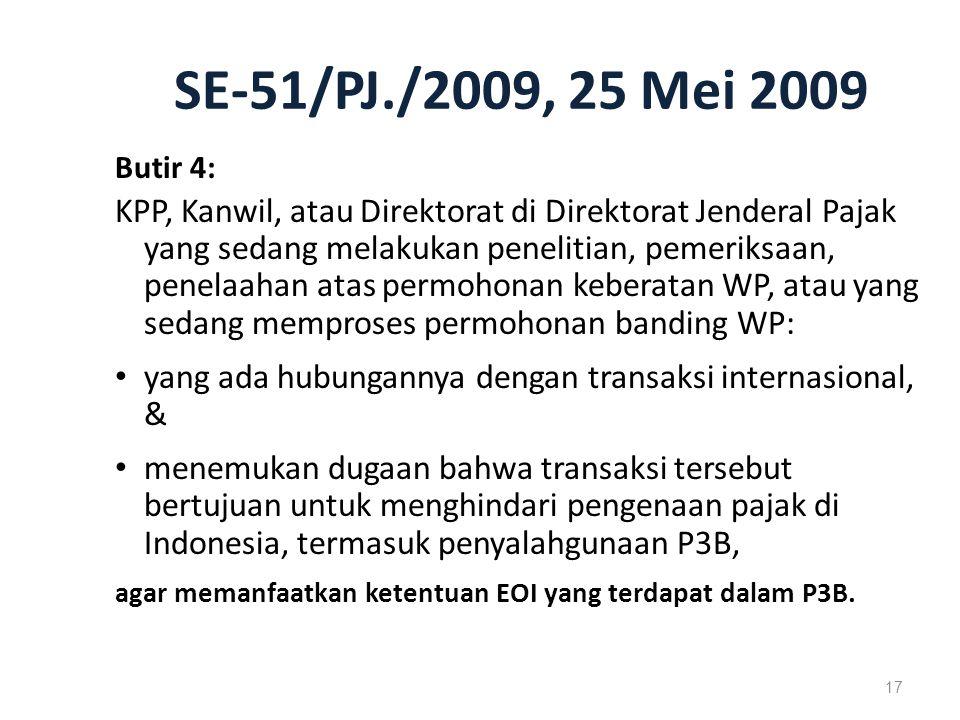 SE-51/PJ./2009, 25 Mei 2009 Butir 4: KPP, Kanwil, atau Direktorat di Direktorat Jenderal Pajak yang sedang melakukan penelitian, pemeriksaan, penelaahan atas permohonan keberatan WP, atau yang sedang memproses permohonan banding WP: yang ada hubungannya dengan transaksi internasional, & menemukan dugaan bahwa transaksi tersebut bertujuan untuk menghindari pengenaan pajak di Indonesia, termasuk penyalahgunaan P3B, agar memanfaatkan ketentuan EOI yang terdapat dalam P3B.