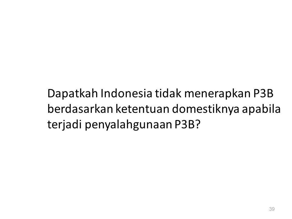 Dapatkah Indonesia tidak menerapkan P3B berdasarkan ketentuan domestiknya apabila terjadi penyalahgunaan P3B.