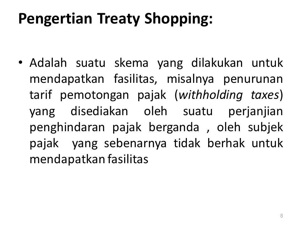 Pengertian Treaty Shopping: Adalah suatu skema yang dilakukan untuk mendapatkan fasilitas, misalnya penurunan tarif pemotongan pajak (withholding taxes) yang disediakan oleh suatu perjanjian penghindaran pajak berganda, oleh subjek pajak yang sebenarnya tidak berhak untuk mendapatkan fasilitas 8