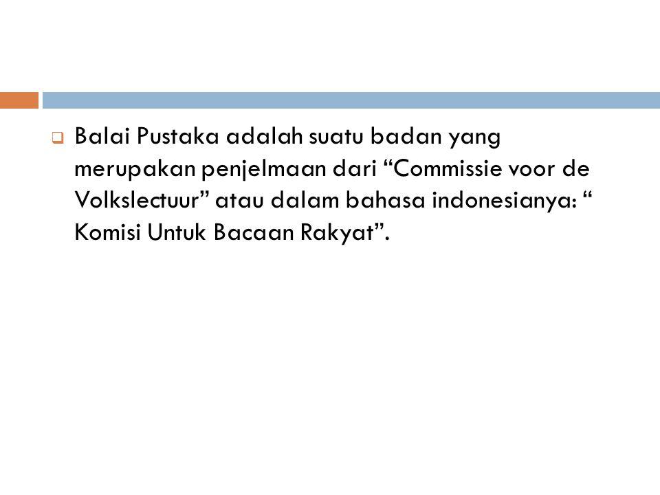  Balai Pustaka adalah suatu badan yang merupakan penjelmaan dari Commissie voor de Volkslectuur atau dalam bahasa indonesianya: Komisi Untuk Bacaan Rakyat .
