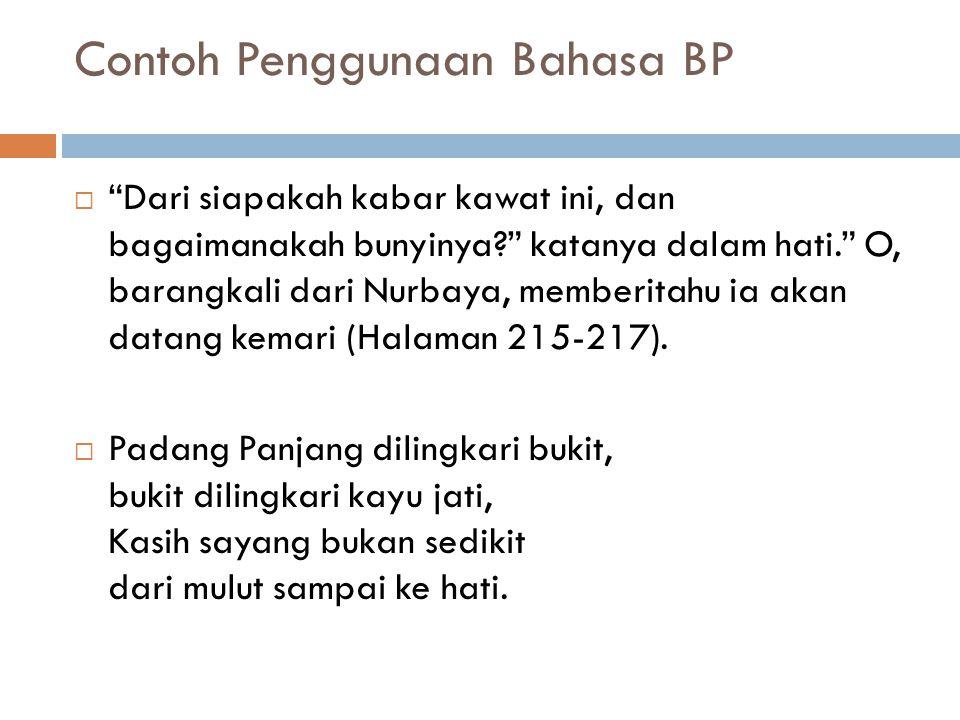 Contoh Penggunaan Bahasa BP  Dari siapakah kabar kawat ini, dan bagaimanakah bunyinya? katanya dalam hati. O, barangkali dari Nurbaya, memberitahu ia akan datang kemari (Halaman 215-217).