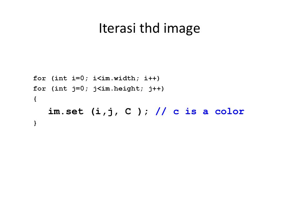 Iterasi thd image for (int i=0; i<im.width; i++) for (int j=0; j<im.height; j++) { im.set (i,j, C ); // c is a color }