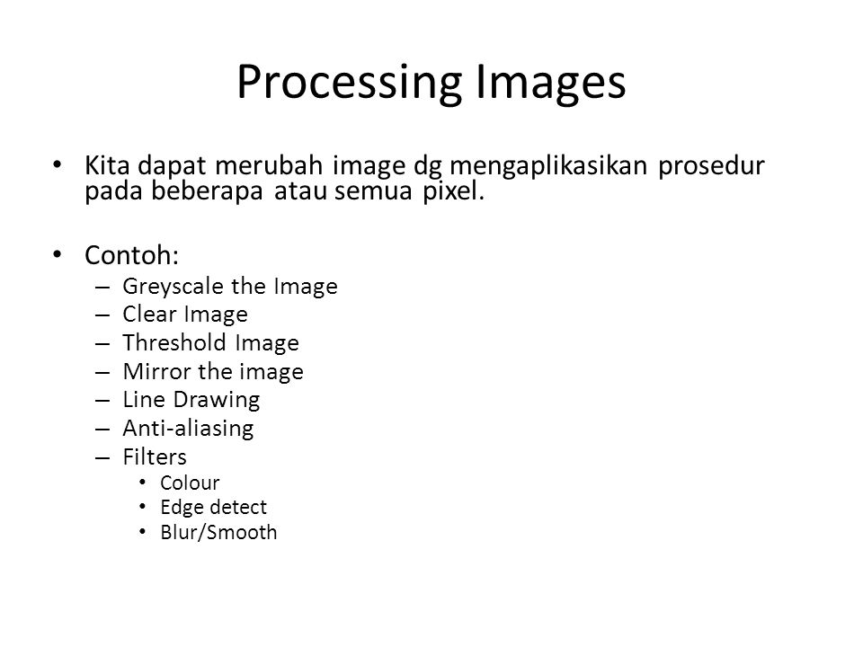 Processing Images Kita dapat merubah image dg mengaplikasikan prosedur pada beberapa atau semua pixel. Contoh: – Greyscale the Image – Clear Image – T