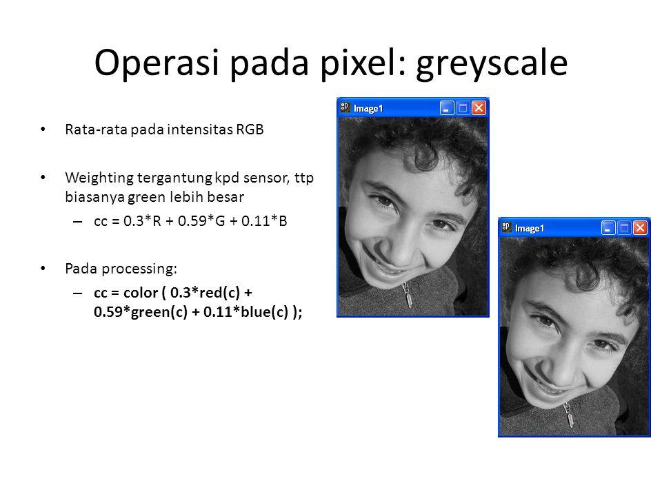 Operasi pada pixel: greyscale Rata-rata pada intensitas RGB Weighting tergantung kpd sensor, ttp biasanya green lebih besar – cc = 0.3*R + 0.59*G + 0.11*B Pada processing: – cc = color ( 0.3*red(c) + 0.59*green(c) + 0.11*blue(c) );