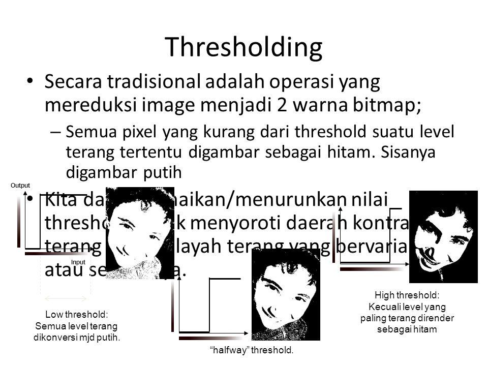 Thresholding Secara tradisional adalah operasi yang mereduksi image menjadi 2 warna bitmap; – Semua pixel yang kurang dari threshold suatu level terang tertentu digambar sebagai hitam.