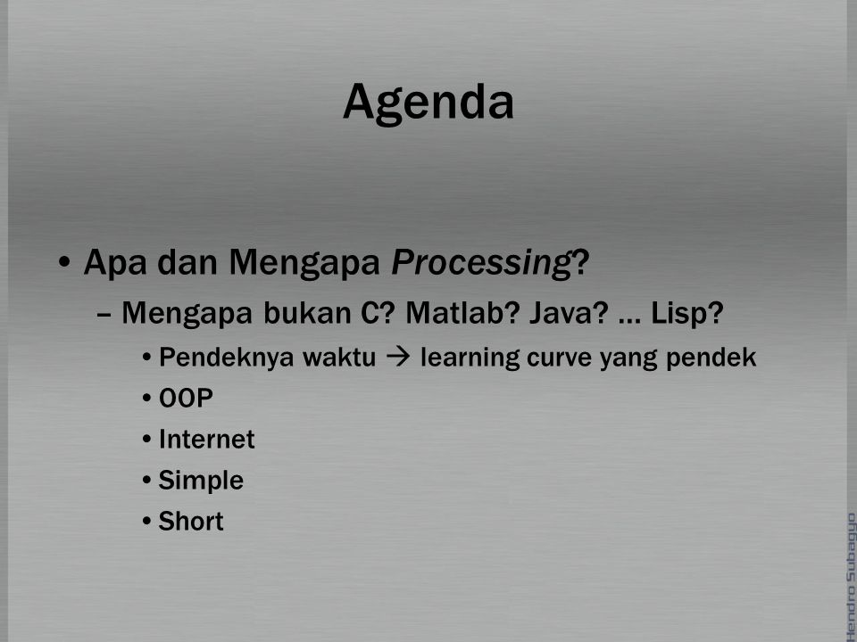 Agenda Apa dan Mengapa Processing? –Mengapa bukan C? Matlab? Java? … Lisp? Pendeknya waktu  learning curve yang pendek OOP Internet Simple Short