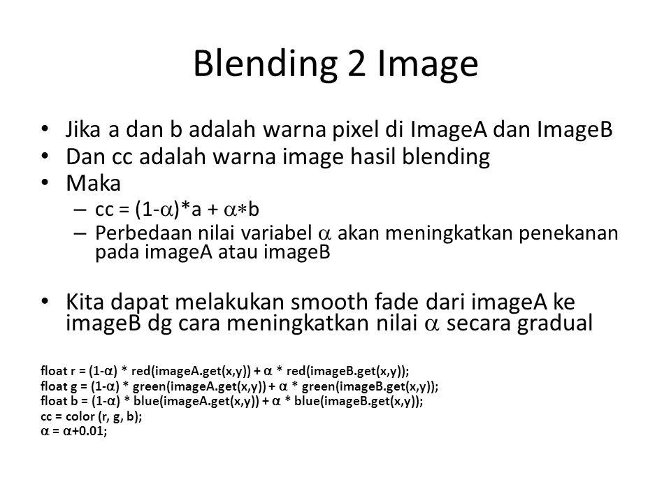 Blending 2 Image Jika a dan b adalah warna pixel di ImageA dan ImageB Dan cc adalah warna image hasil blending Maka – cc = (1-  )*a +  b – Perbedaan nilai variabel  akan meningkatkan penekanan pada imageA atau imageB Kita dapat melakukan smooth fade dari imageA ke imageB dg cara meningkatkan nilai  secara gradual float r = (1-  ) * red(imageA.get(x,y)) +  *  red(imageB.get(x,y)); float g = (1-  ) * green(imageA.get(x,y)) +  *  green(imageB.get(x,y)); float b = (1-  ) * blue(imageA.get(x,y)) +  * blue(imageB.get(x,y)); cc = color (r, g, b);  =  +0.01;