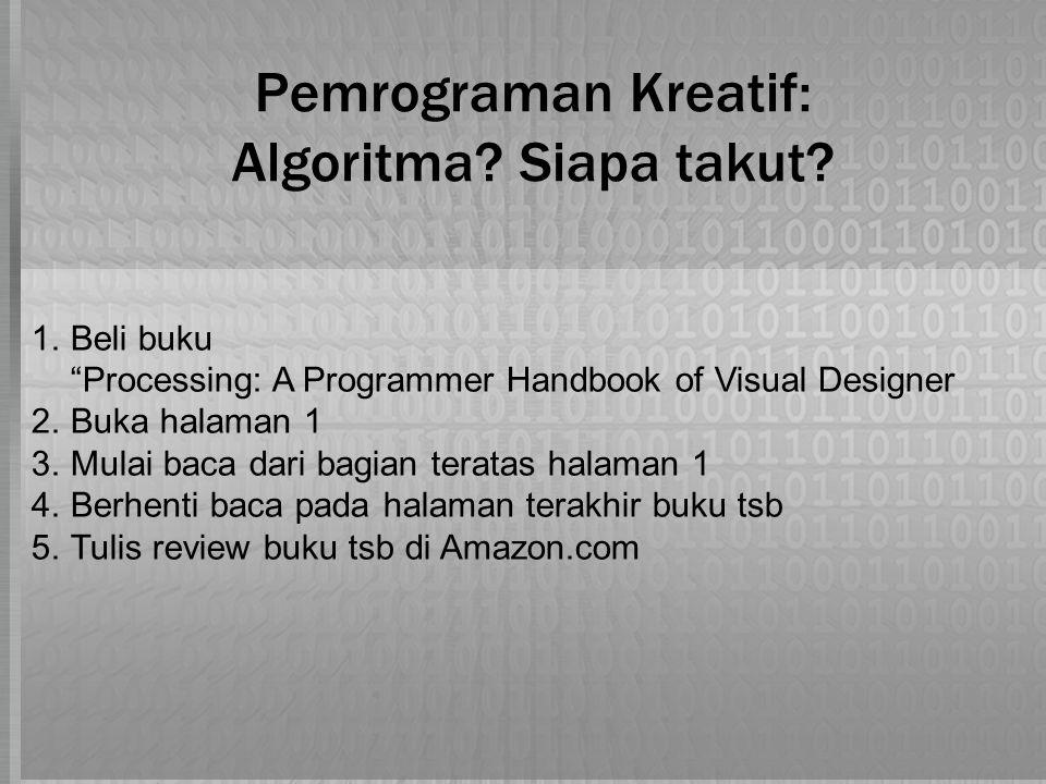 1.Beli buku Processing: A Programmer Handbook of Visual Designer 2.Buka halaman 1 3.Mulai baca dari bagian teratas halaman 1 4.Berhenti baca pada halaman terakhir buku tsb 5.Tulis review buku tsb di Amazon.com