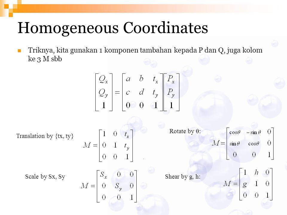 Homogeneous Coordinates Triknya, kita gunakan 1 komponen tambahan kepada P dan Q, juga kolom ke 3 M sbb Translation by {tx, ty} Scale by Sx, SyShear b